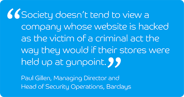 Society doesn't tend to view a company whose website has been hacked as the victim of a criminal act the way they would if their stores were held up at gunpoint. Paul Gillen, Managing Director and Head of Security Options, Barclays