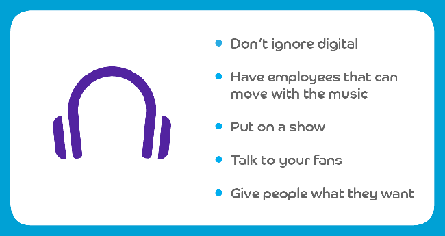 Don't ignore digital; Have employees that can move with the music; Put on a show; Talk to your fans; Give people what they want