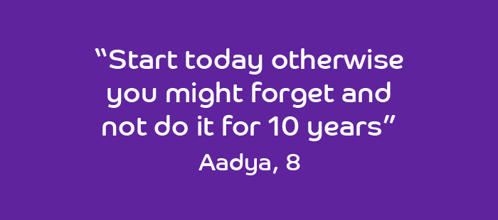 Quote from Aadya, 8 years old: Start today otherwise you might forget and not do it for 10 years.