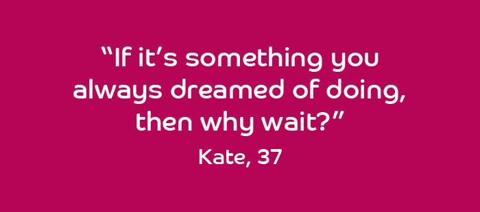 Quote from Kate, 37 years old: If it is something you have always dreamed of doing then why wait?