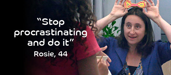 Quote from Rosie, 44 years old: Stop procrastinating and do it.