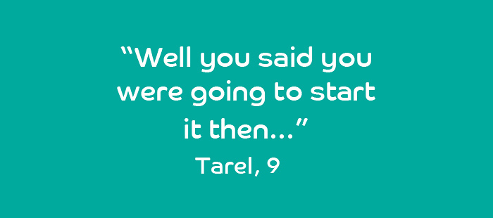 Quote from Tarel, 9 years old: Well you said you were going to start it then.